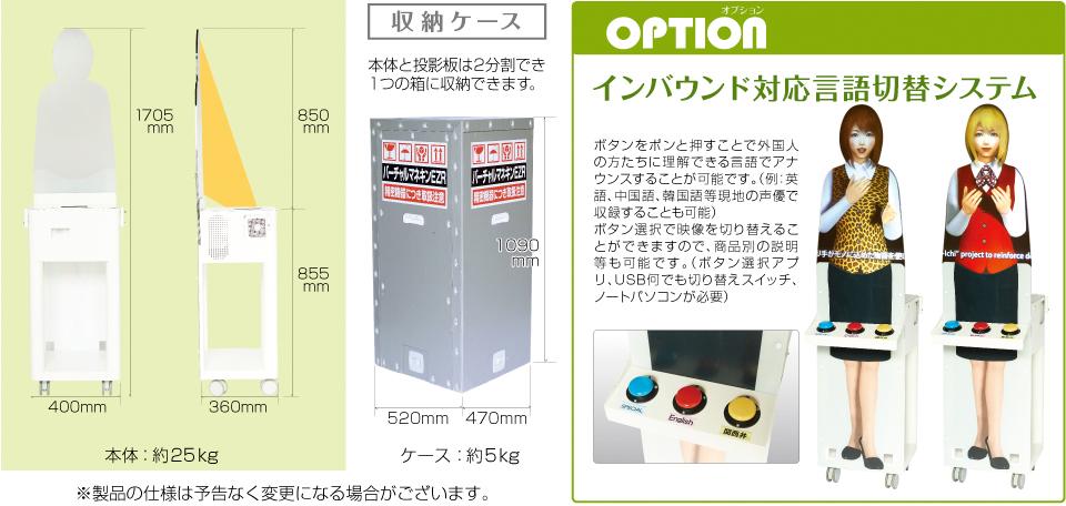 オプション インバウンド対応言語切替システム ボタンをポンと押すことで外国人の方たちに理解できる言語でアナウンスすることが可能です。(例:英語、中国語、韓国語等現地の声優で収録することも可能)ボタン選択で映像を切り替えることができますので、商品別の説明等も可能です。(ボタン選択アプリ、USB何でも切り替えスイッチ、ノートパソコンが必要) 1705mm 850mm 855mm 400mm 360mm 本体:約25kg 収納ケース 本体と投影板は2分割でき1つの箱に収納できます。 1090mm 520mm 470mm ケース:約5kg