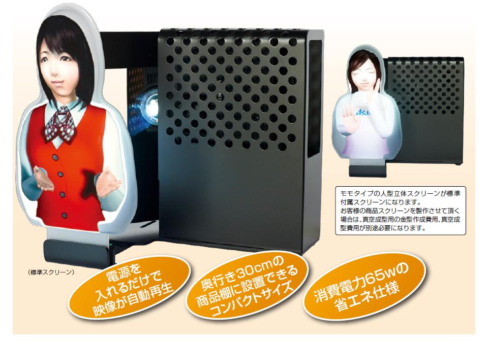 モモタイプの人型立体スクリーンが標準付属スクリーンになります。お客様の商品スクリーンを製作させて頂く場合は、真空成型用の金型作成費用、真空成型費用が別途必要になります。 電源を入れるだけで映像が自動再生 奥行き30cmの商品棚に設置できるコンパクトサイズ 消費電力65wの省エネ仕様