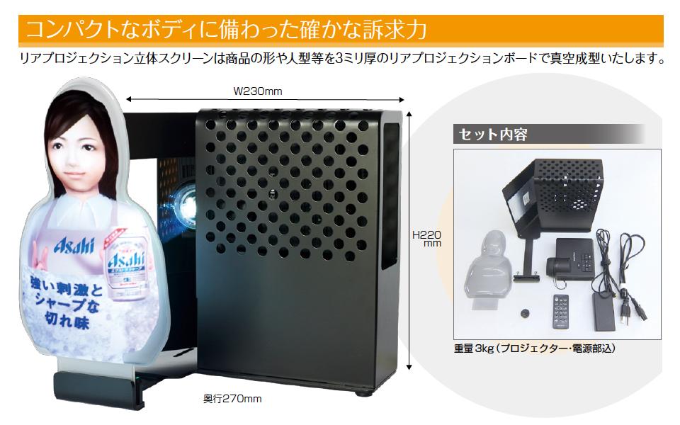コンパクトなボディに備わった確かな訴求力リアプロジェクション立体スクリーンは商品の形や人型等を3ミリ厚のリアプロジェクションボードで真空成型いたします。・ RICOH製LEDハンディープロジェクター(PJ WXC1110)にmicroSDカードを挿入するだけで、動画が自動再生されます。動画再生用のメディアプレーヤーやパソコンは必要ありません。・ LED光源により、ランプ交換が不要で20,000時間の投写が可能です。・ ランニングコストを削減し、水銀ゼロで環境に優しいメンテナンスフリー設計です。・ また、電源オンですぐに投写でき、電源オフ後も冷却時間が不要で、無駄な待ち時間がありません。・ 小型ながら600ルーメンの明るさを実現しています。※バーチャルマネキンでも使用できます。W135mm W112mm W135mm H255mm H255mm H235mm H235mm H250mm H250mm セット内容 重量 3kg(プロジェクター・電源部込) W230mm H220mm 奥行270mm