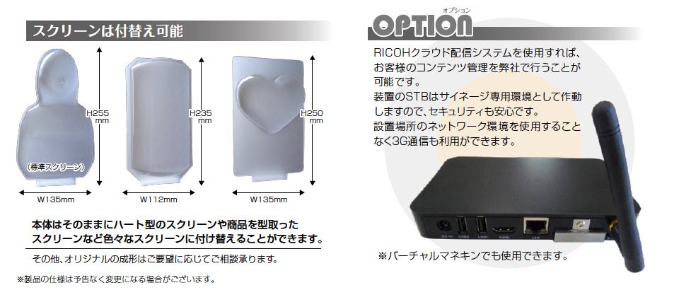 スクリーンは付替え可能本体はそのままにハート型のスクリーンや商品を型取ったスクリーンなど色々なスクリーンに付け替えることができます。その他、オリジナルの成形はご要望に応じてご相談承ります。 (標準スクリーン) H255mm H255mm H235mm H235mm H250mm W135mm W112mm W135mm オプション RICOHクラウド配信システムを使用すれば、お客様のコンテンツ管理を弊社で行うことが可能です。装置のSTBはサイネージ専用環境として作動しますので、セキュリティも安心です。設置場所のネットワーク環境を使用することなく3G通信も利用ができます。※バーチャルマネキンでも使用できます。
